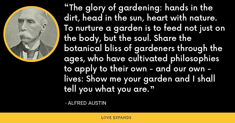 The glory of gardening: hands in the dirt, head in the sun, heart with nature. To nurture a garden is to feed not just on the body, but the soul. Share the botanical bliss of gardeners through the ages, who have cultivated philosophies to apply to their own - and our own - lives: Show me your garden and I shall tell you what you are. - Alfred Austin