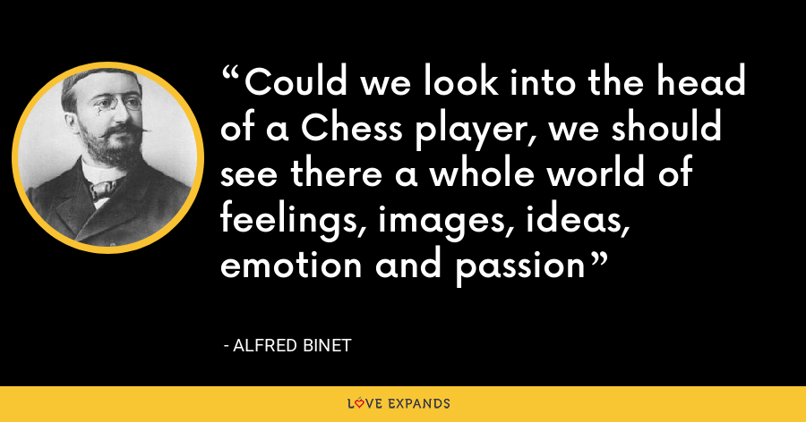 Could we look into the head of a Chess player, we should see there a whole world of feelings, images, ideas, emotion and passion - Alfred Binet