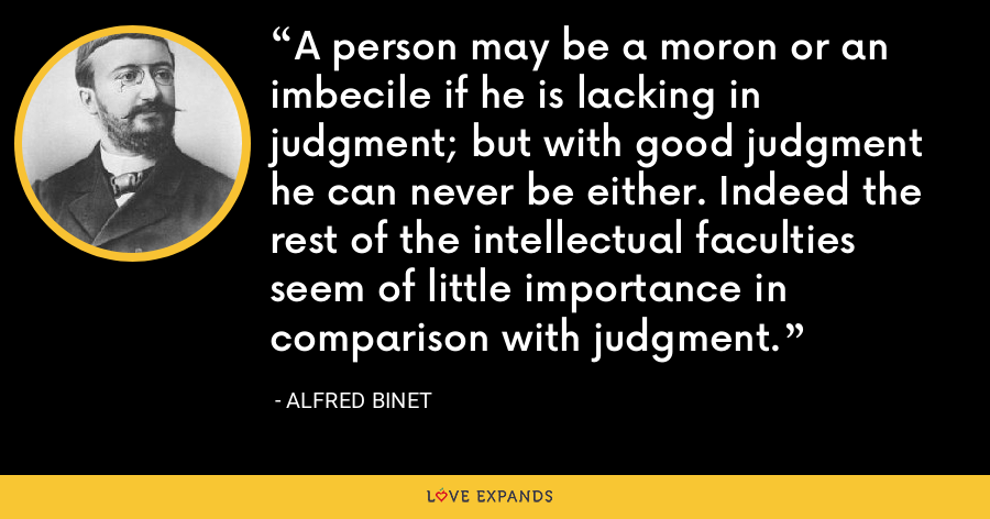 A person may be a moron or an imbecile if he is lacking in judgment; but with good judgment he can never be either. Indeed the rest of the intellectual faculties seem of little importance in comparison with judgment. - Alfred Binet