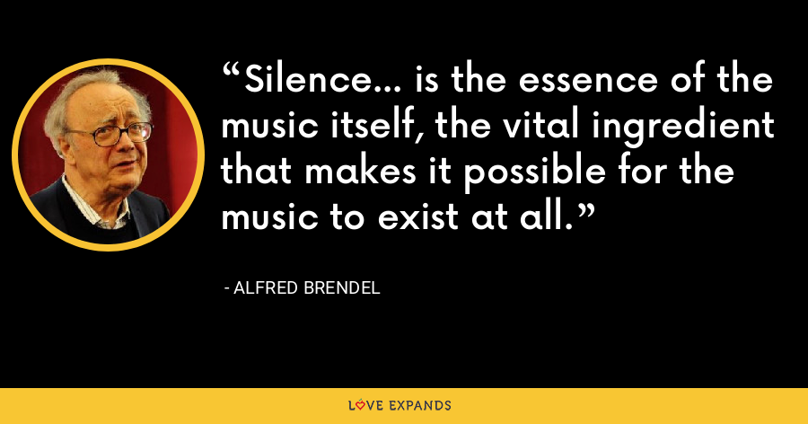 Silence... is the essence of the music itself, the vital ingredient that makes it possible for the music to exist at all. - Alfred Brendel