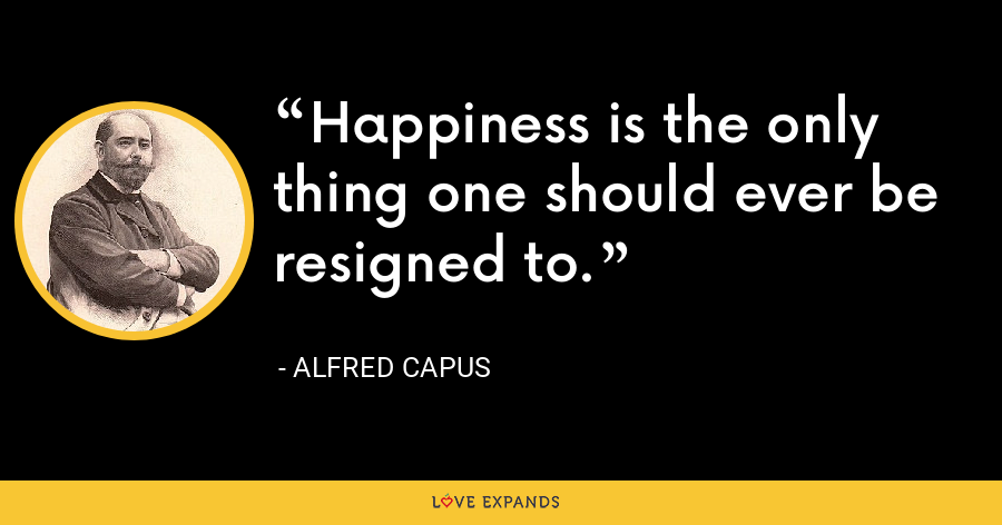 Happiness is the only thing one should ever be resigned to. - Alfred Capus
