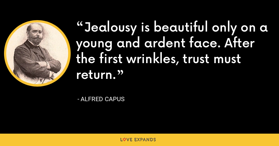 Jealousy is beautiful only on a young and ardent face. After the first wrinkles, trust must return. - Alfred Capus