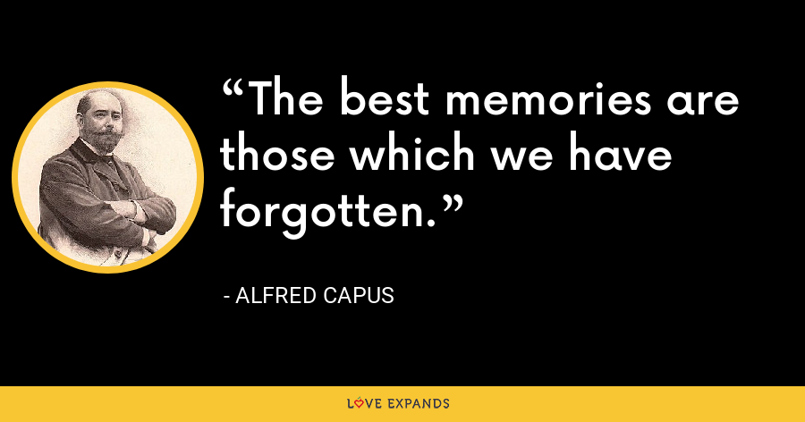 The best memories are those which we have forgotten. - Alfred Capus