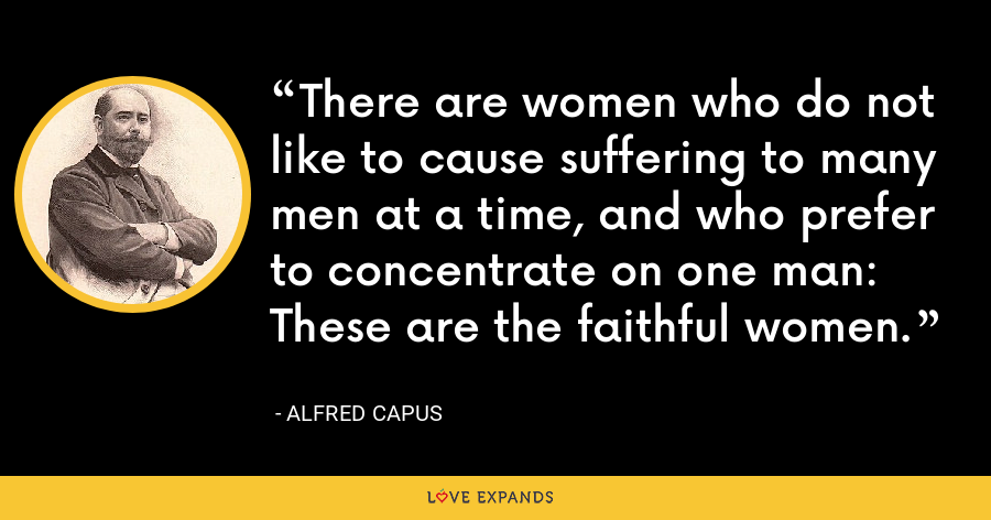 There are women who do not like to cause suffering to many men at a time, and who prefer to concentrate on one man: These are the faithful women. - Alfred Capus
