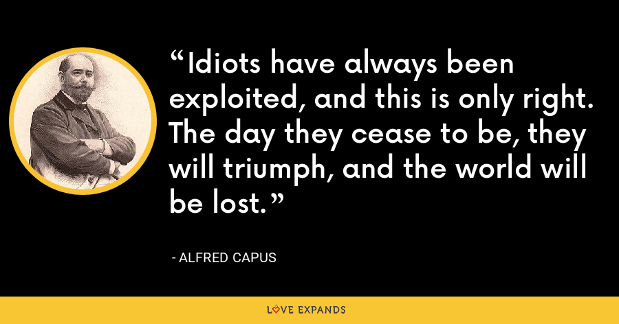Idiots have always been exploited, and this is only right. The day they cease to be, they will triumph, and the world will be lost. - Alfred Capus