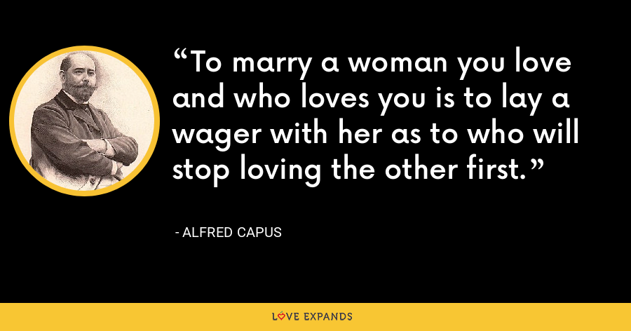To marry a woman you love and who loves you is to lay a wager with her as to who will stop loving the other first. - Alfred Capus