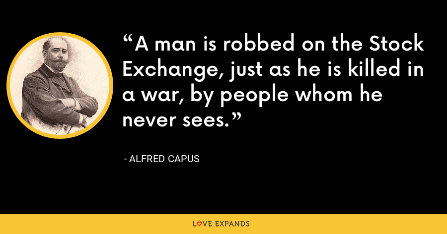 A man is robbed on the Stock Exchange, just as he is killed in a war, by people whom he never sees. - Alfred Capus