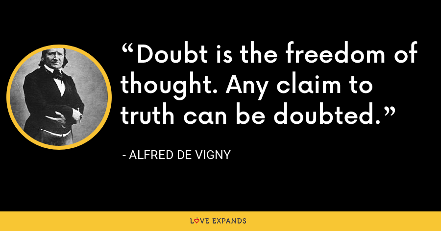 Doubt is the freedom of thought. Any claim to truth can be doubted. - Alfred de Vigny