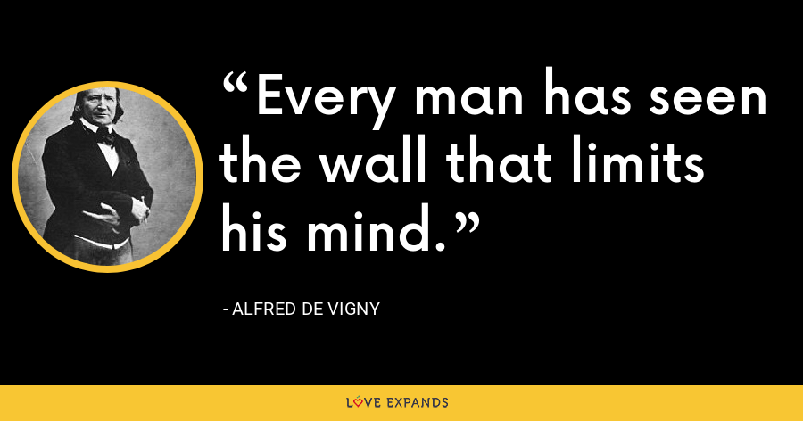 Every man has seen the wall that limits his mind. - Alfred de Vigny