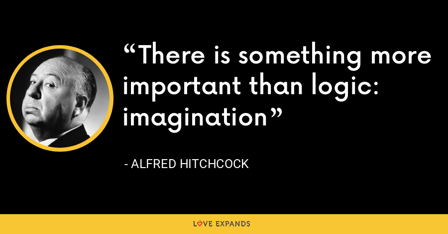There is something more important than logic: imagination - Alfred Hitchcock