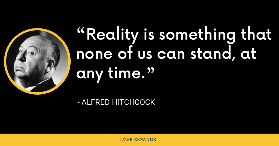 Reality is something that none of us can stand, at any time. - Alfred Hitchcock
