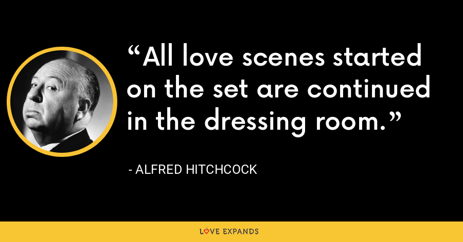 All love scenes started on the set are continued in the dressing room. - Alfred Hitchcock