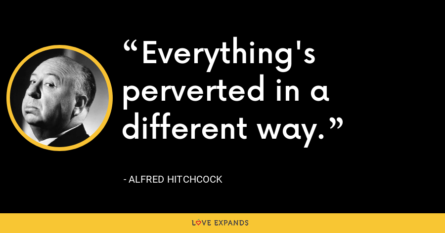Everything's perverted in a different way. - Alfred Hitchcock