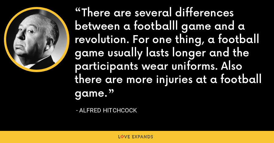 There are several differences between a footballl game and a revolution. For one thing, a football game usually lasts longer and the participants wear uniforms. Also there are more injuries at a football game. - Alfred Hitchcock