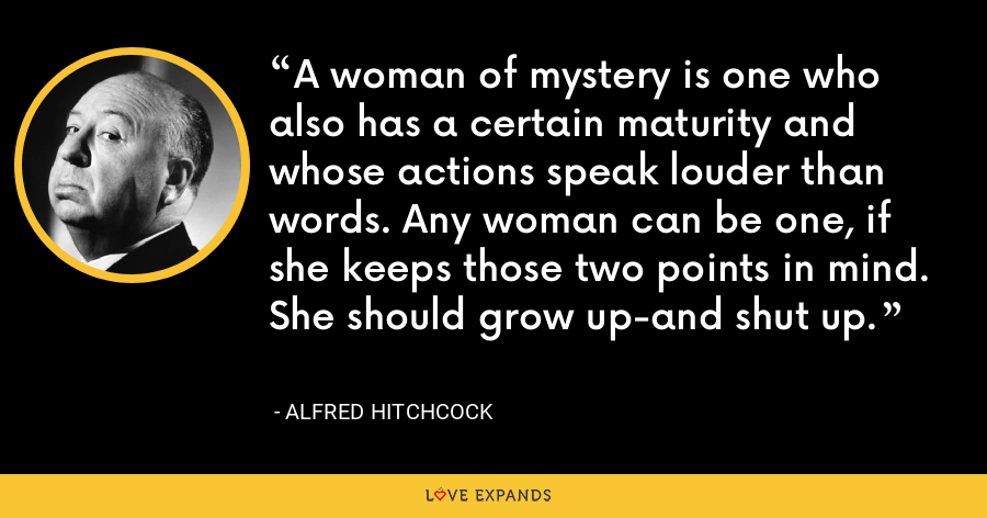 A woman of mystery is one who also has a certain maturity and whose actions speak louder than words. Any woman can be one, if she keeps those two points in mind. She should grow up-and shut up. - Alfred Hitchcock