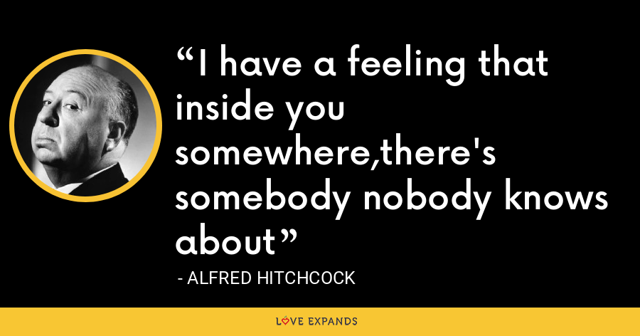 I have a feeling that inside you somewhere,there's somebody nobody knows about - Alfred Hitchcock