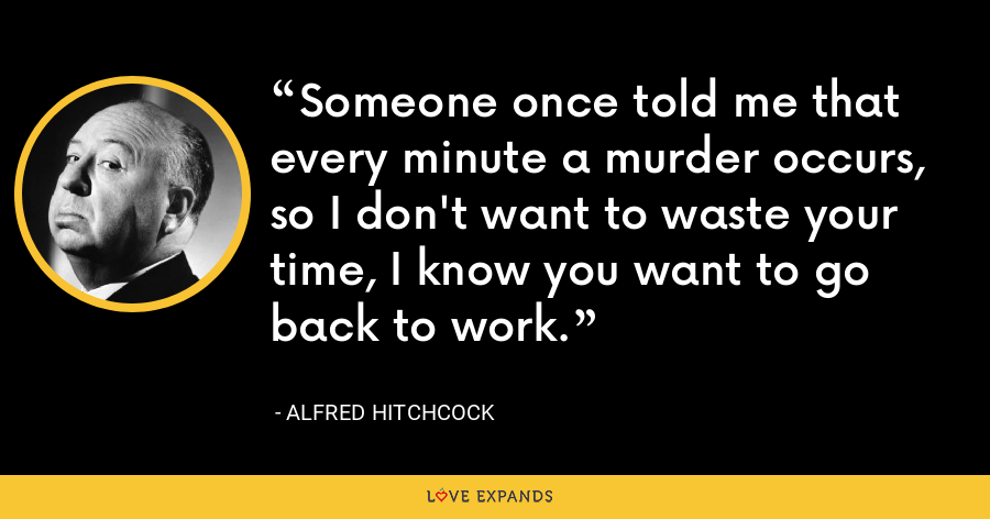 Someone once told me that every minute a murder occurs, so I don't want to waste your time, I know you want to go back to work. - Alfred Hitchcock