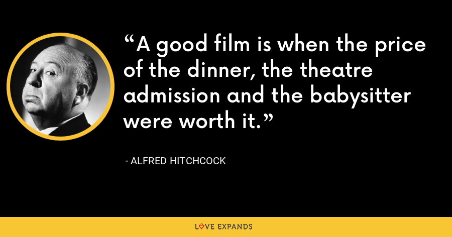 A good film is when the price of the dinner, the theatre admission and the babysitter were worth it. - Alfred Hitchcock