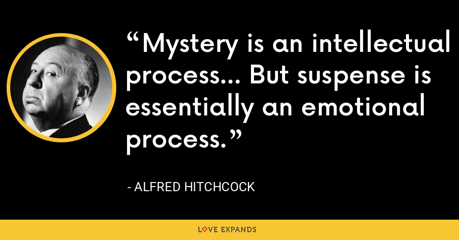 Mystery is an intellectual process... But suspense is essentially an emotional process. - Alfred Hitchcock
