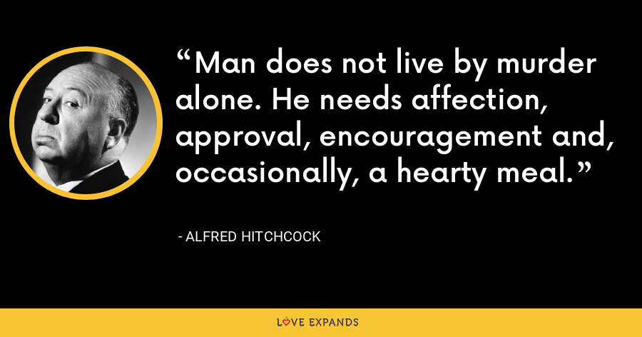 Man does not live by murder alone. He needs affection, approval, encouragement and, occasionally, a hearty meal. - Alfred Hitchcock