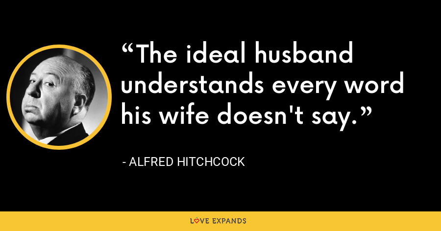 The ideal husband understands every word his wife doesn't say. - Alfred Hitchcock