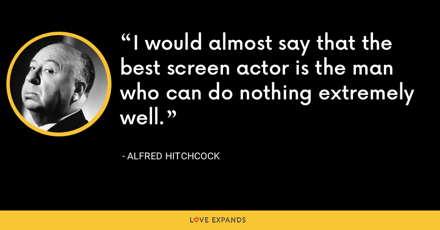 I would almost say that the best screen actor is the man who can do nothing extremely well. - Alfred Hitchcock