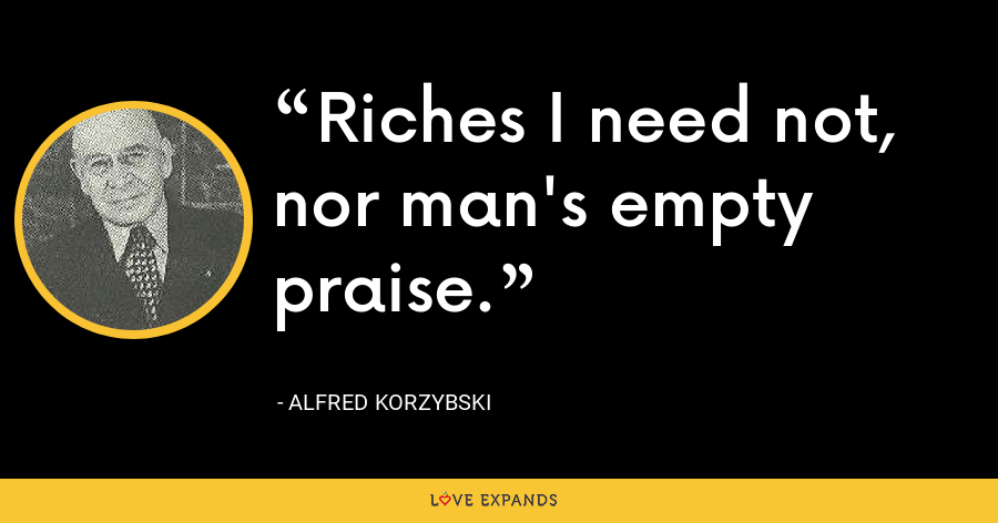 Riches I need not, nor man's empty praise. - Alfred Korzybski