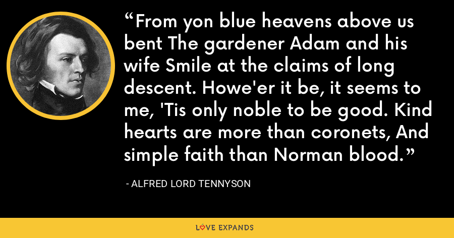 From yon blue heavens above us bent The gardener Adam and his wife Smile at the claims of long descent. Howe'er it be, it seems to me, 'Tis only noble to be good. Kind hearts are more than coronets, And simple faith than Norman blood. - Alfred Lord Tennyson