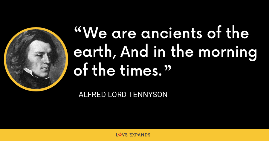 We are ancients of the earth, And in the morning of the times. - Alfred Lord Tennyson