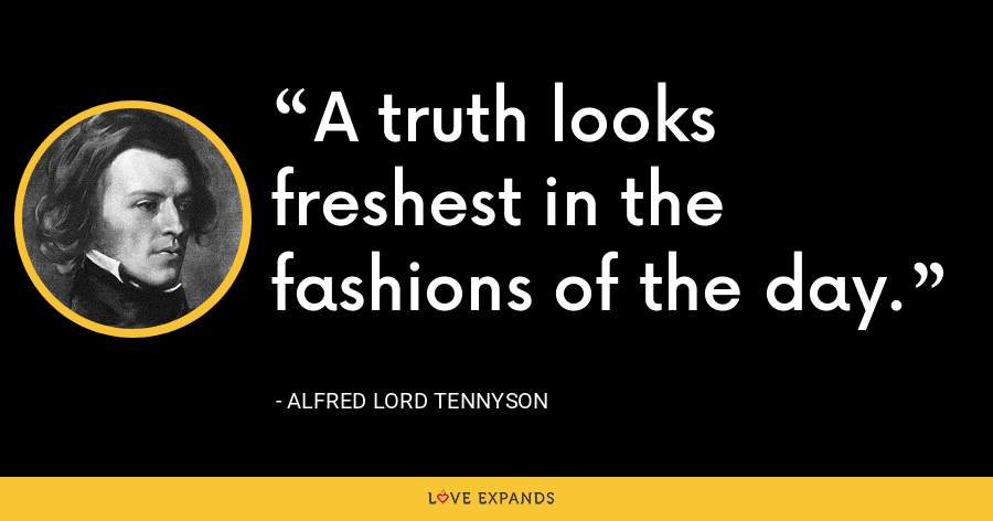 A truth looks freshest in the fashions of the day. - Alfred Lord Tennyson