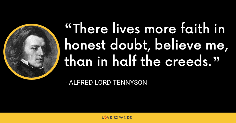 There lives more faith in honest doubt, believe me, than in half the creeds. - Alfred Lord Tennyson