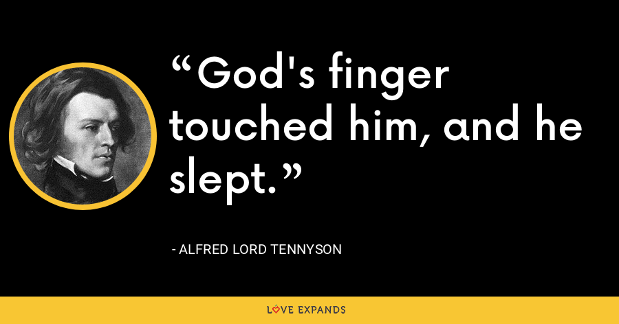 God's finger touched him, and he slept. - Alfred Lord Tennyson
