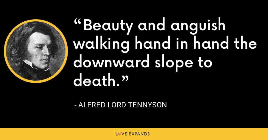 Beauty and anguish walking hand in hand the downward slope to death. - Alfred Lord Tennyson