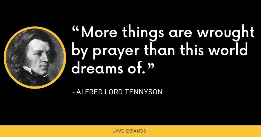 More things are wrought by prayer than this world dreams of. - Alfred Lord Tennyson