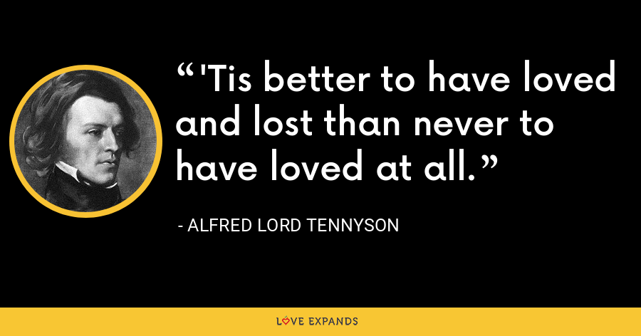 The heart will break, but broken live on. - Alfred Lord Tennyson