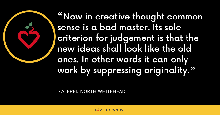 Now in creative thought common sense is a bad master. Its sole criterion for judgement is that the new ideas shall look like the old ones. In other words it can only work by suppressing originality. - Alfred North Whitehead