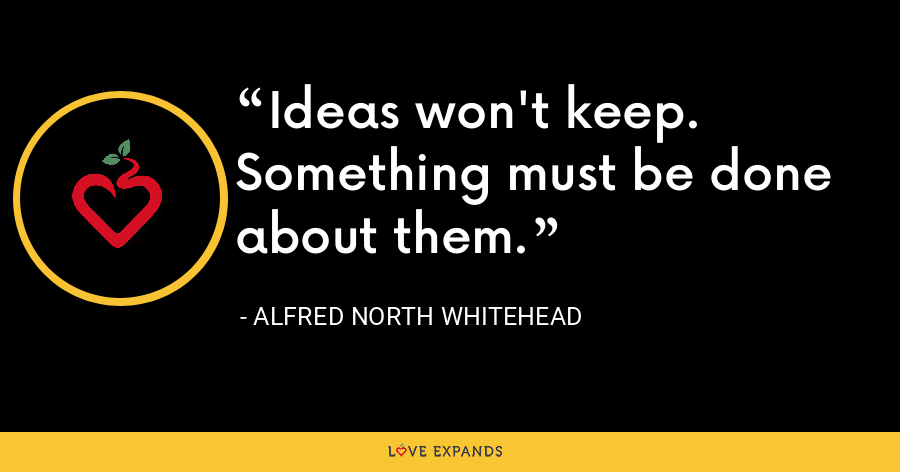 Ideas won't keep. Something must be done about them. - Alfred North Whitehead