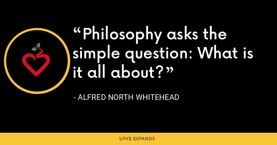 Philosophy asks the simple question: What is it all about? - Alfred North Whitehead