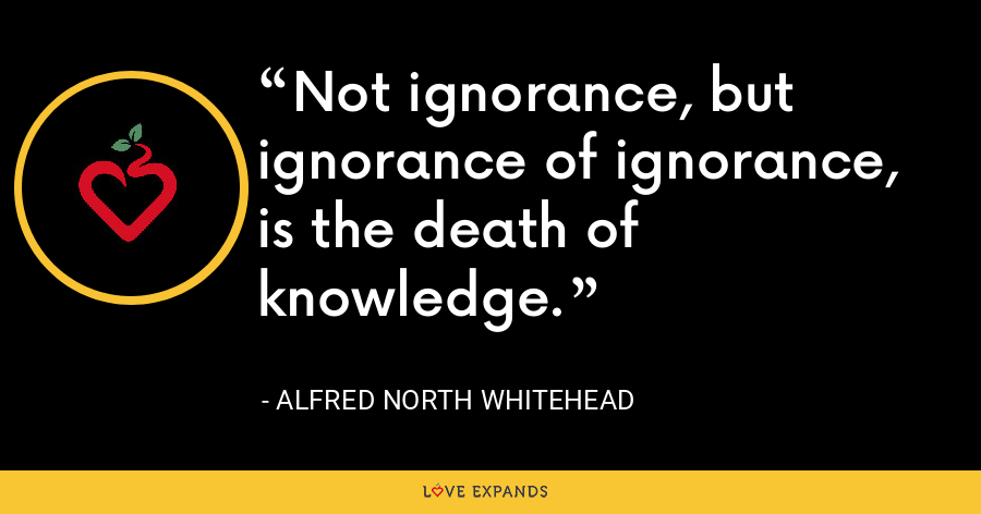 Not ignorance, but ignorance of ignorance, is the death of knowledge. - Alfred North Whitehead
