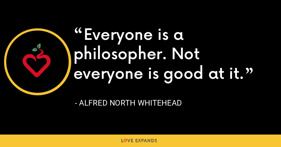 Everyone is a philosopher. Not everyone is good at it. - Alfred North Whitehead
