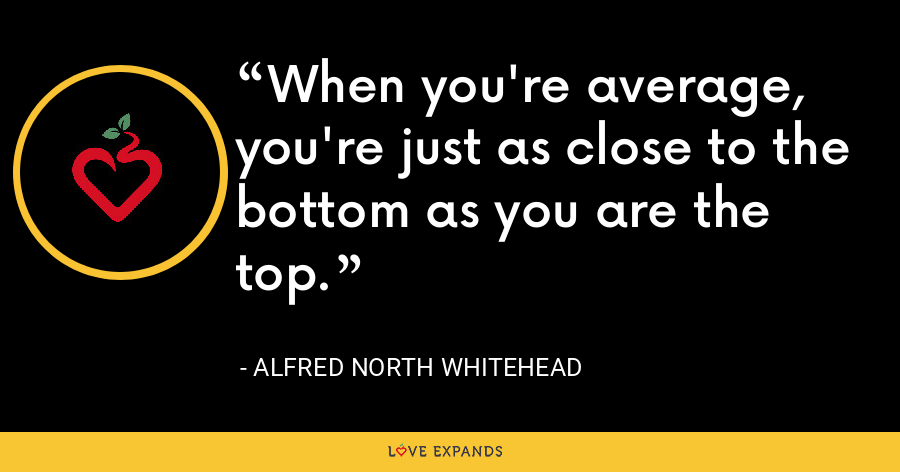 When you're average, you're just as close to the bottom as you are the top. - Alfred North Whitehead
