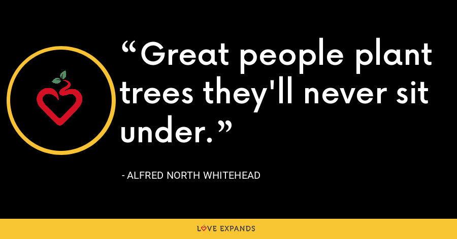 Great people plant trees they'll never sit under. - Alfred North Whitehead