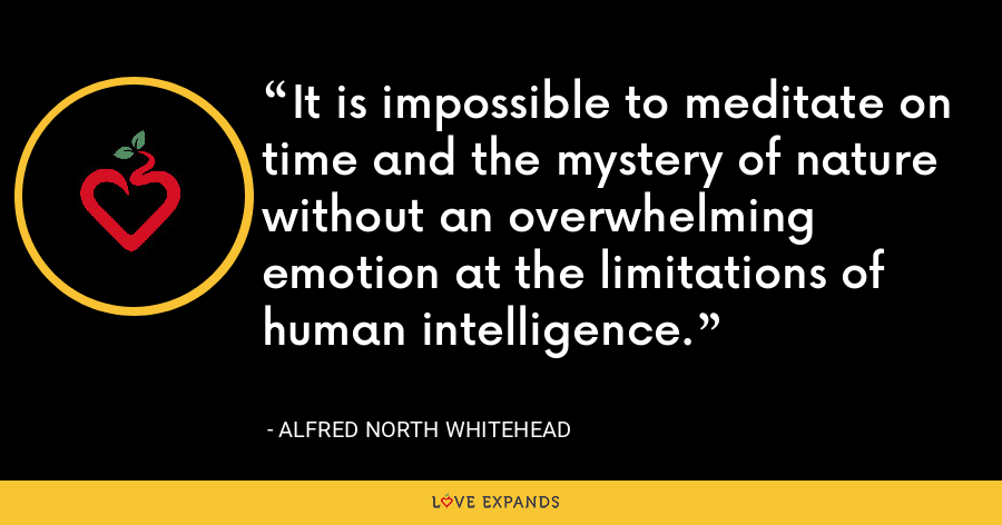 It is impossible to meditate on time and the mystery of nature without an overwhelming emotion at the limitations of human intelligence. - Alfred North Whitehead