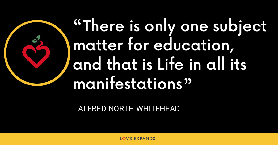 There is only one subject matter for education, and that is Life in all its manifestations - Alfred North Whitehead