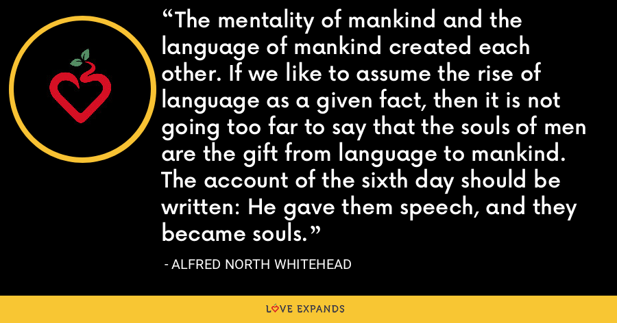The mentality of mankind and the language of mankind created each other. If we like to assume the rise of language as a given fact, then it is not going too far to say that the souls of men are the gift from language to mankind. The account of the sixth day should be written: He gave them speech, and they became souls. - Alfred North Whitehead