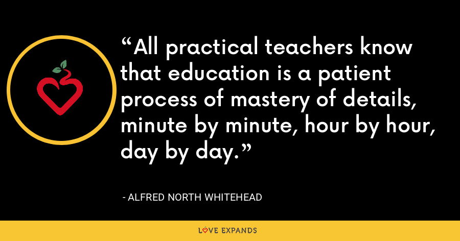 All practical teachers know that education is a patient process of mastery of details, minute by minute, hour by hour, day by day. - Alfred North Whitehead