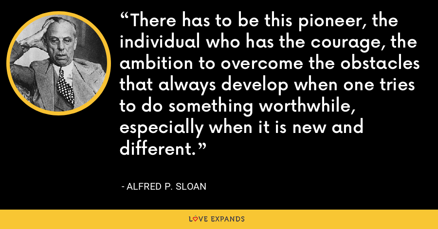 There has to be this pioneer, the individual who has the courage, the ambition to overcome the obstacles that always develop when one tries to do something worthwhile, especially when it is new and different. - Alfred P. Sloan