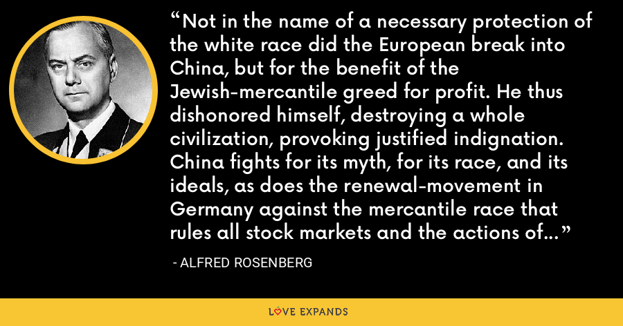 Not in the name of a necessary protection of the white race did the European break into China, but for the benefit of the Jewish-mercantile greed for profit. He thus dishonored himself, destroying a whole civilization, provoking justified indignation. China fights for its myth, for its race, and its ideals, as does the renewal-movement in Germany against the mercantile race that rules all stock markets and the actions of most governments. - Alfred Rosenberg