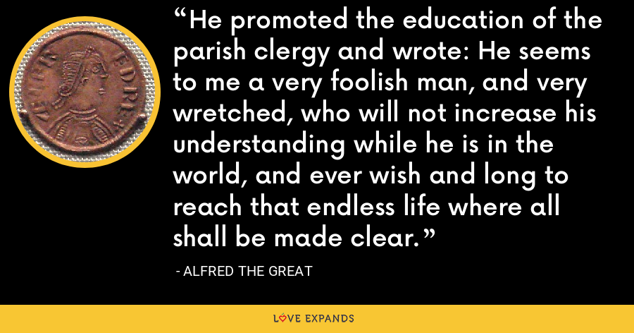 He promoted the education of the parish clergy and wrote: He seems to me a very foolish man, and very wretched, who will not increase his understanding while he is in the world, and ever wish and long to reach that endless life where all shall be made clear. - Alfred the Great