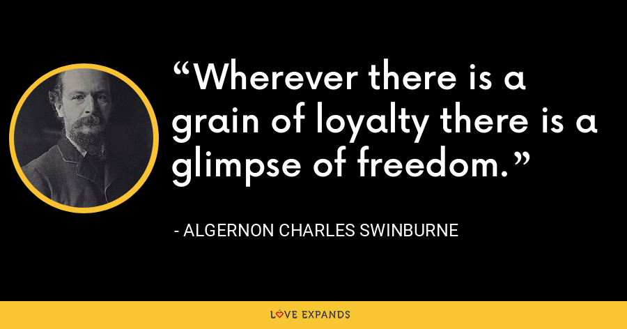 Wherever there is a grain of loyalty there is a glimpse of freedom. - Algernon Charles Swinburne